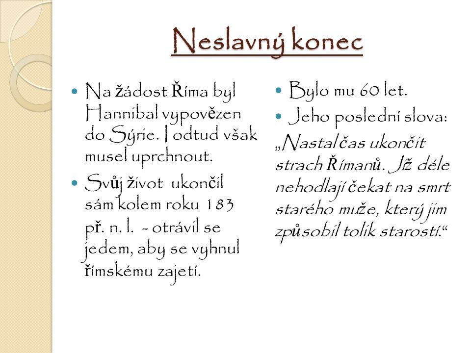 Neslavný konec Na ž ádost Ř íma byl Hannibal vypov ě zen do Sýrie. I odtud však musel uprchnout. Sv ů j ž ivot ukon č il sám kolem roku 183 p ř. n. l.