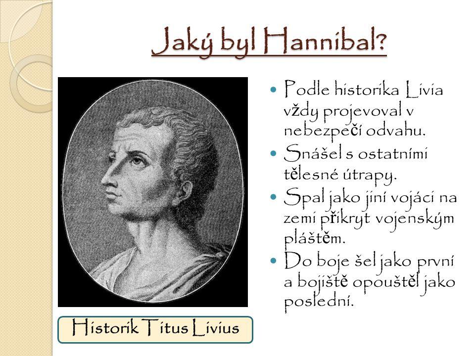 Jaký byl Hannibal? Podle historika Livia v ž dy projevoval v nebezpe č í odvahu. Snášel s ostatními t ě lesné útrapy. Spal jako jiní vojáci na zemi p