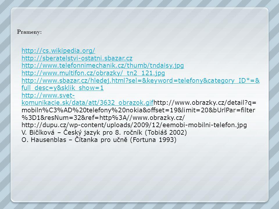 Prameny: http://cs.wikipedia.org/ http://sberatelstvi-ostatni.sbazar.cz http://www.telefonnimechanik.cz/thumb/tndaisy.jpg http://www.multifon.cz/obrazky/_tn2_121.jpg http://www.sbazar.cz/hledej.html?sel=&keyword=telefony&category_ID*=& full_desc=y&sklik_show=1 http://www.svet- komunikacie.sk/data/att/3632_obrazok.gifhttp://www.svet- komunikacie.sk/data/att/3632_obrazok.gifhttp://www.obrazky.cz/detail?q= mobiln%C3%AD%20telefony%20nokia&offset=19&limit=20&bUrlPar=filter %3D1&resNum=32&ref=http%3A//www.obrazky.cz/ http://dupu.cz/wp-content/uploads/2009/12/eemobi-mobilni-telefon.jpg V.