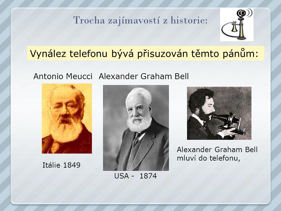 Trocha zajímavostí z historie: USA - 1874 Alexander Graham Bell Alexander Graham Bell mluví do telefonu, Itálie 1849 Antonio Meucci Vynález telefonu bývá přisuzován těmto pánům:
