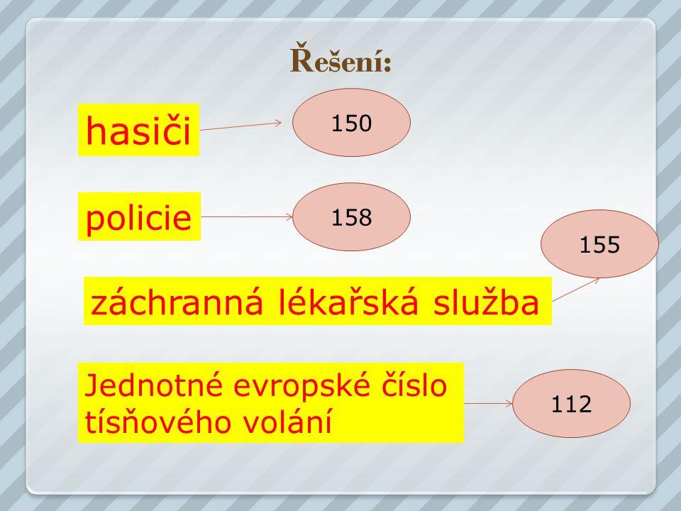 Ř ešení: hasiči policie záchranná lékařská služba Jednotné evropské číslo tísňového volání 150 112 158 155