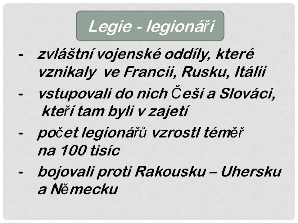 Legie - legioná ř i -zvláštní vojenské oddíly, které vznikaly ve Francii, Rusku, Itálii -vstupovali do nich Č eši a Slováci, kte ř í tam byli v zajetí -po č et legioná řů vzrostl tém ěř na 100 tisíc -bojovali proti Rakousku – Uhersku a N ě mecku