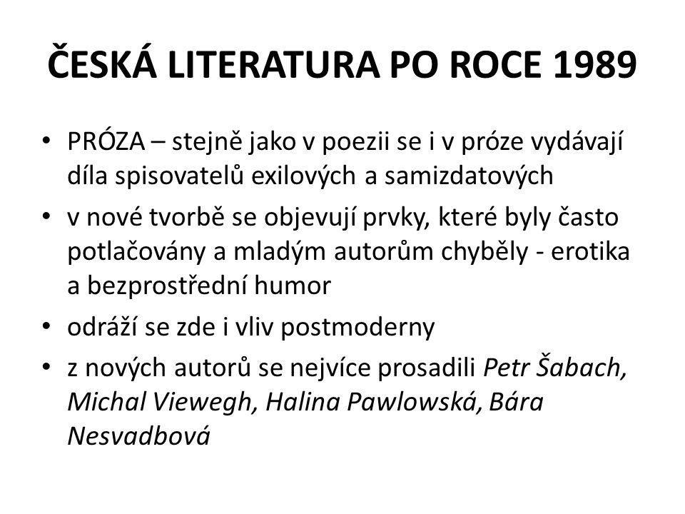 ČESKÁ LITERATURA PO ROCE 1989 PRÓZA – stejně jako v poezii se i v próze vydávají díla spisovatelů exilových a samizdatových v nové tvorbě se objevují prvky, které byly často potlačovány a mladým autorům chyběly - erotika a bezprostřední humor odráží se zde i vliv postmoderny z nových autorů se nejvíce prosadili Petr Šabach, Michal Viewegh, Halina Pawlowská, Bára Nesvadbová