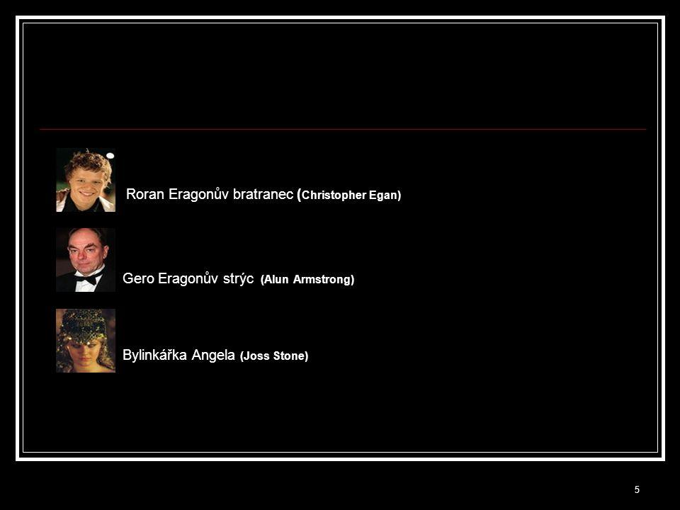5 Roran Eragonův bratranec ( Christopher Egan) Gero Eragonův strýc (Alun Armstrong) Bylinkářka Angela (Joss Stone)