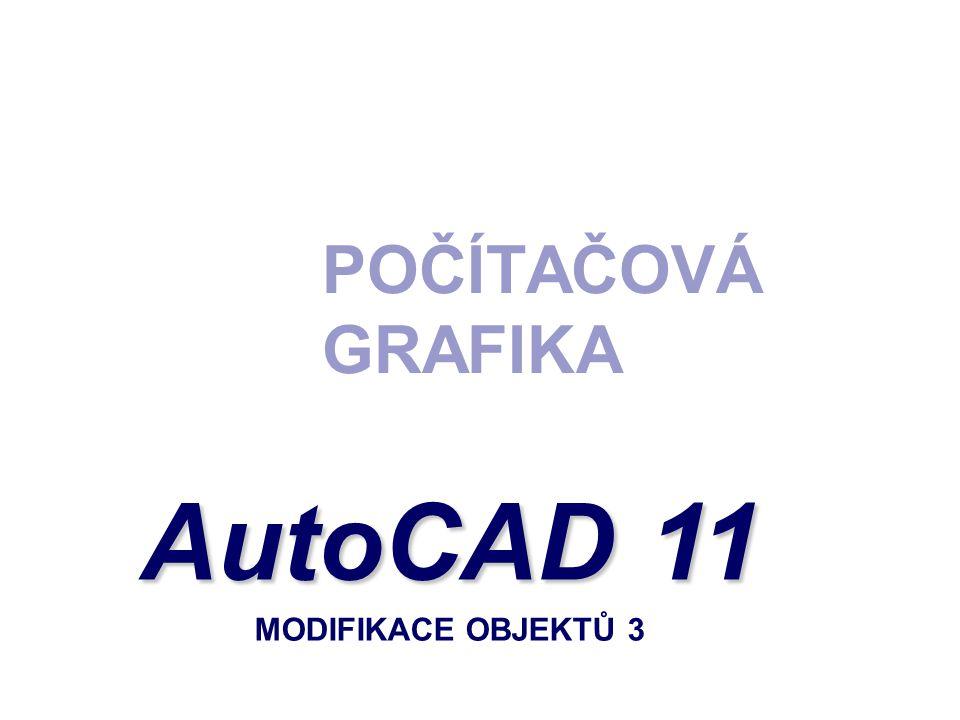 POČÍTAČOVÁ GRAFIKA AutoCAD 11 AutoCAD 11 MODIFIKACE OBJEKTŮ 3