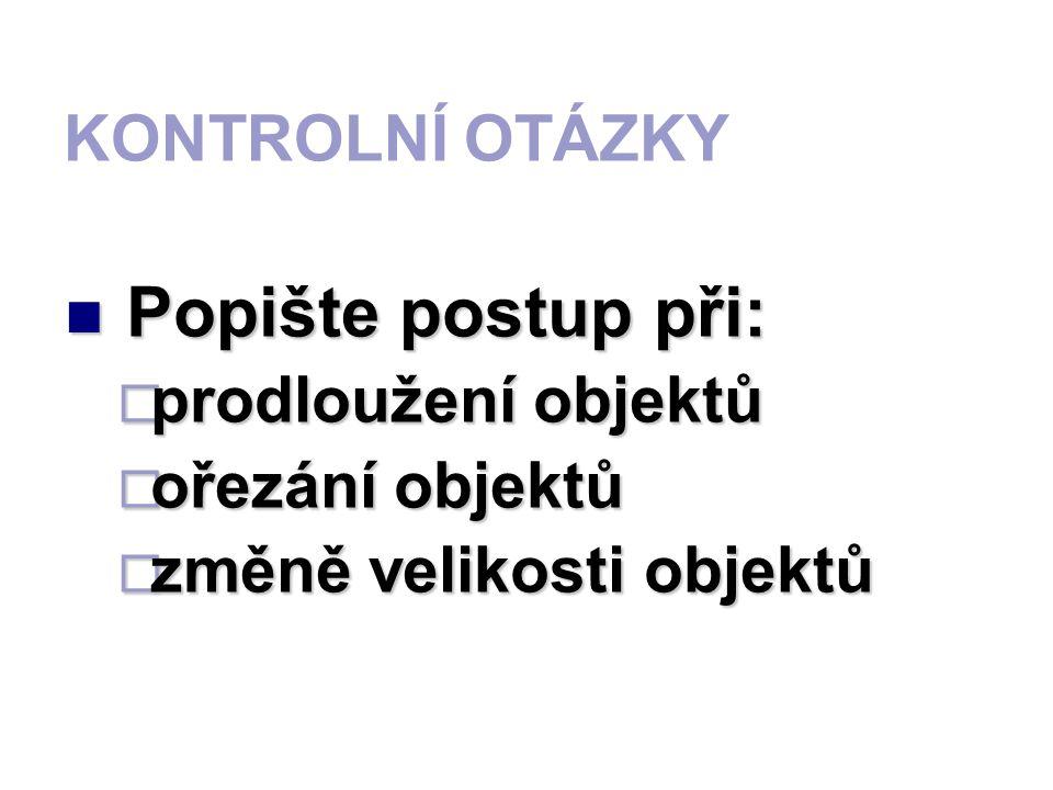 KONTROLNÍ OTÁZKY Popište postup při: pppprodloužení objektů oooořezání objektů zzzzměně velikosti objektů
