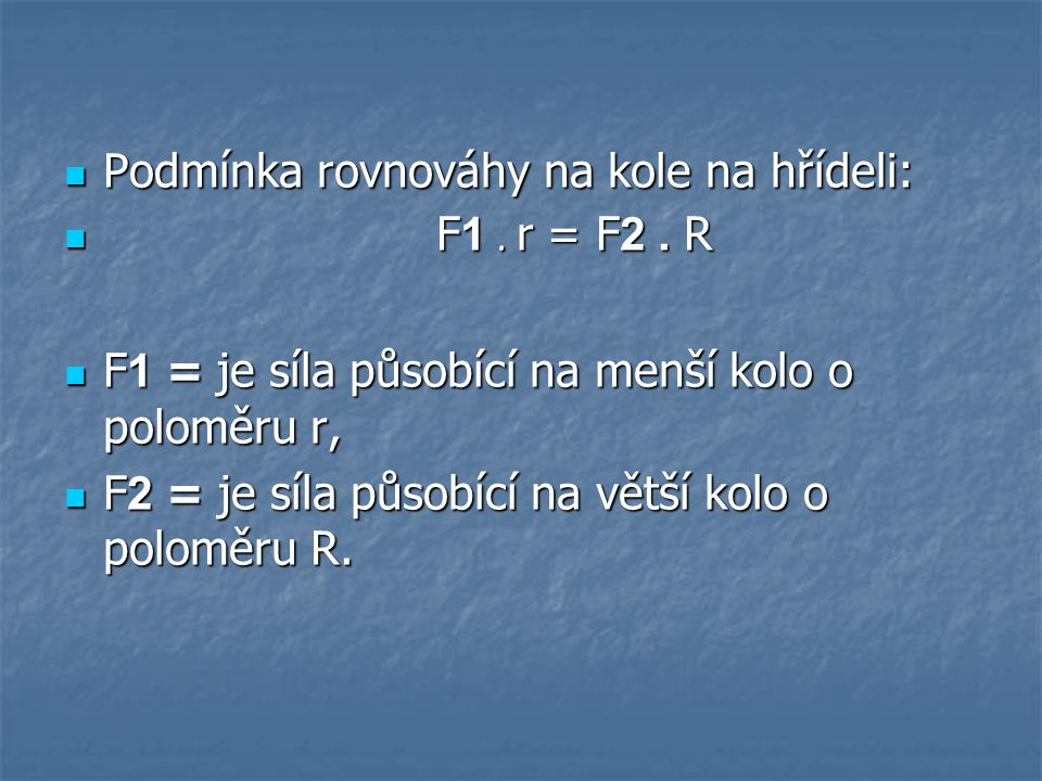 Podmínka rovnováhy na kole na hřídeli: Podmínka rovnováhy na kole na hřídeli: F 1. r = F 2. R F 1. r = F 2. R F 1 = je síla působící na menší kolo o p