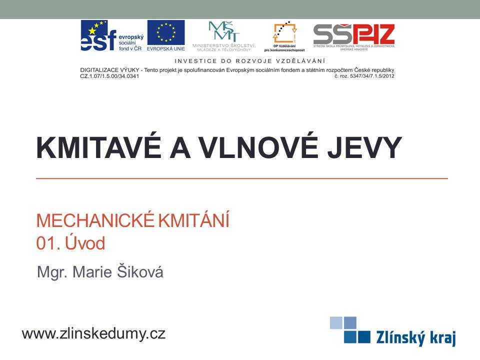 MECHANICKÉ KMITÁNÍ 01. Úvod Mgr. Marie Šiková KMITAVÉ A VLNOVÉ JEVY www.zlinskedumy.cz