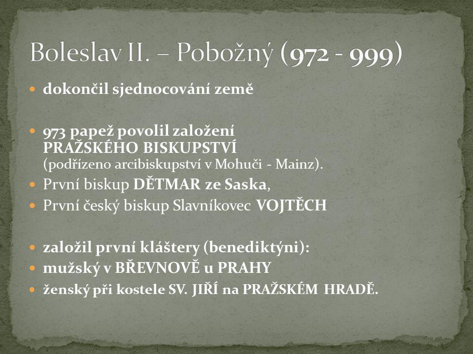 dokončil sjednocování země 973 papež povolil založení PRAŽSKÉHO BISKUPSTVÍ (podřízeno arcibiskupství v Mohuči - Mainz).