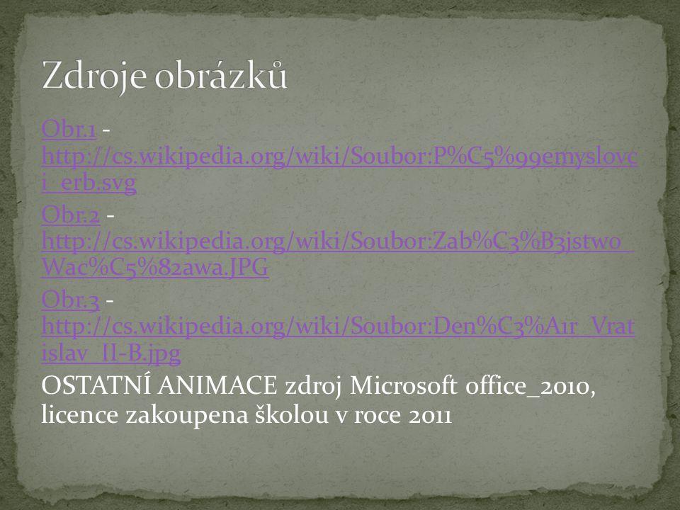 Obr.1Obr.1 - http://cs.wikipedia.org/wiki/Soubor:P%C5%99emyslovc i_erb.svg http://cs.wikipedia.org/wiki/Soubor:P%C5%99emyslovc i_erb.svg Obr.2Obr.2 - http://cs.wikipedia.org/wiki/Soubor:Zab%C3%B3jstwo_ Wac%C5%82awa.JPG http://cs.wikipedia.org/wiki/Soubor:Zab%C3%B3jstwo_ Wac%C5%82awa.JPG Obr.3Obr.3 - http://cs.wikipedia.org/wiki/Soubor:Den%C3%A1r_Vrat islav_II-B.jpg http://cs.wikipedia.org/wiki/Soubor:Den%C3%A1r_Vrat islav_II-B.jpg OSTATNÍ ANIMACE zdroj Microsoft office_2010, licence zakoupena školou v roce 2011