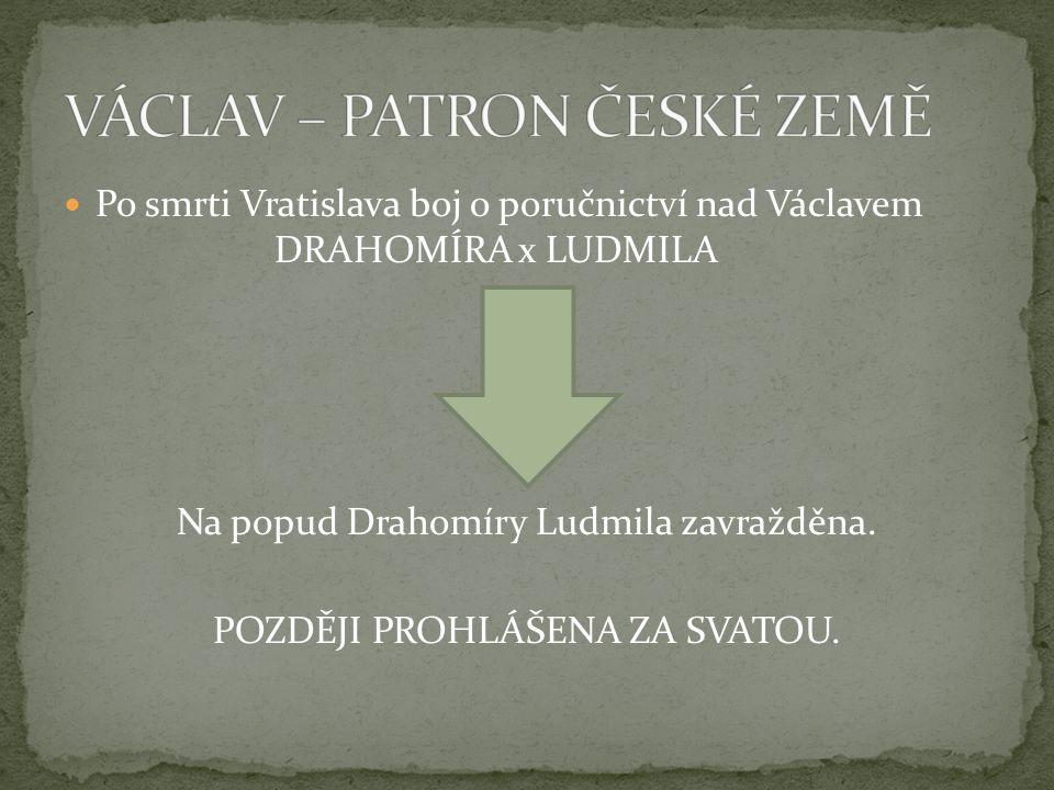 Po smrti Vratislava boj o poručnictví nad Václavem DRAHOMÍRA x LUDMILA Na popud Drahomíry Ludmila zavražděna.