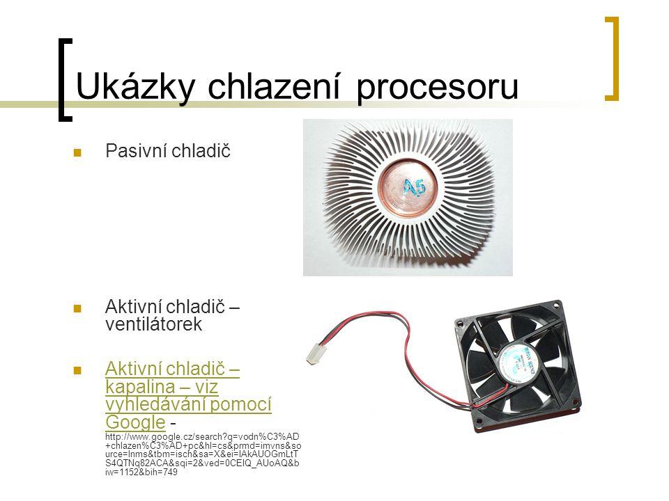 Ukázky chlazení procesoru Pasivní chladič Aktivní chladič – ventilátorek Aktivní chladič – kapalina – viz vyhledávání pomocí Google - http://www.googl