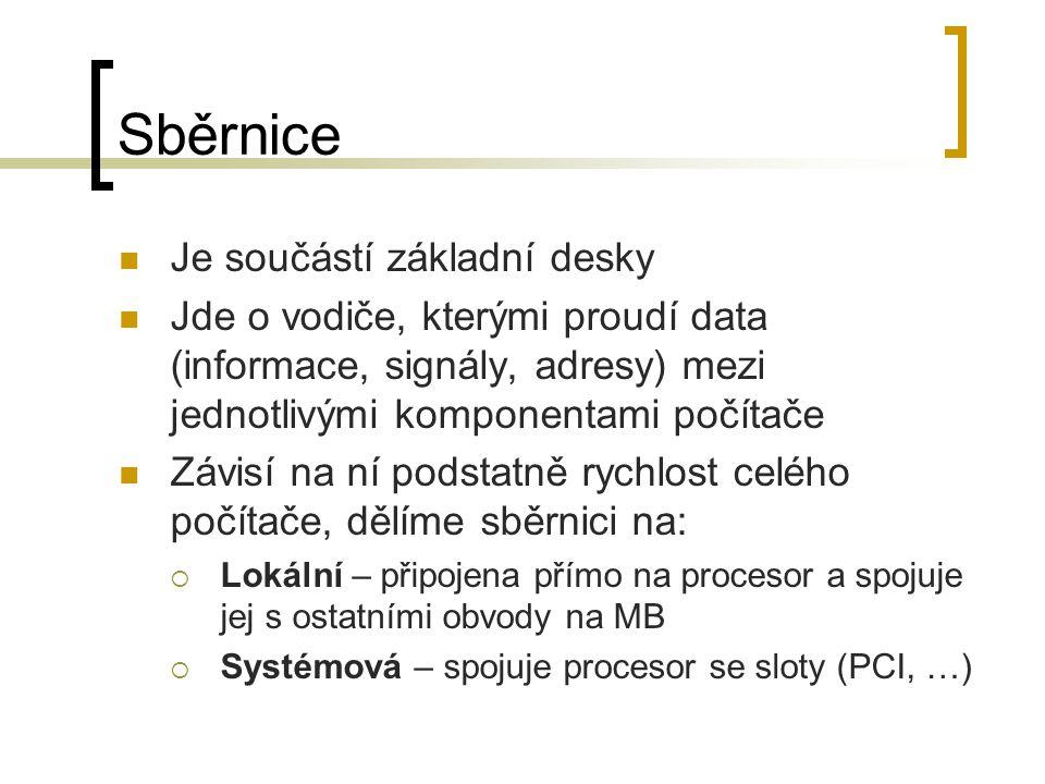 Sběrnice Je součástí základní desky Jde o vodiče, kterými proudí data (informace, signály, adresy) mezi jednotlivými komponentami počítače Závisí na n