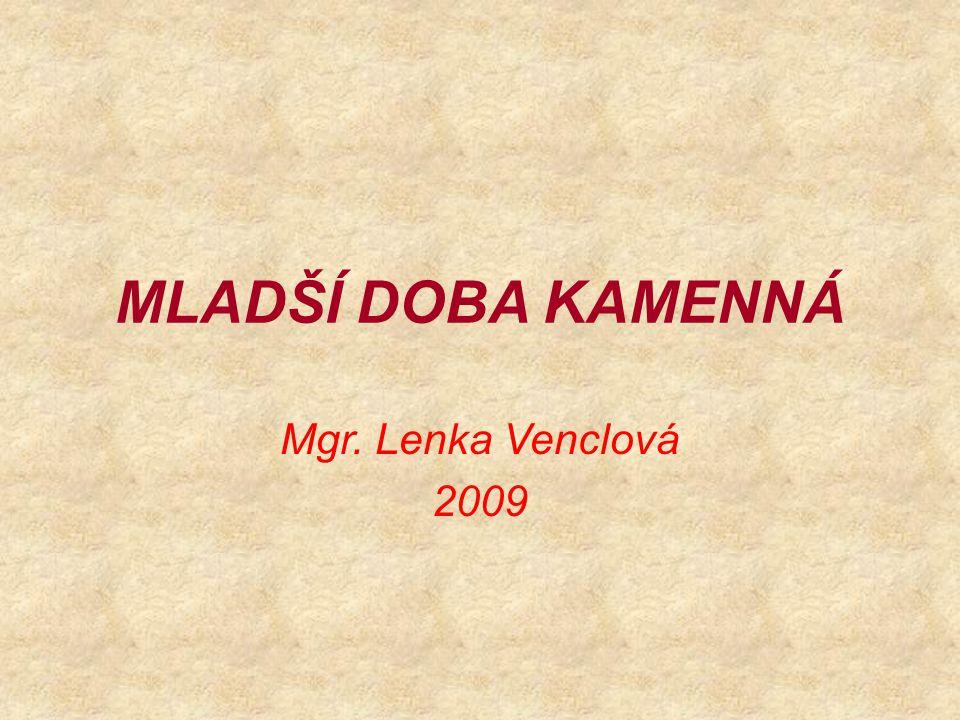 MLADŠÍ DOBA KAMENNÁ Mgr. Lenka Venclová 2009