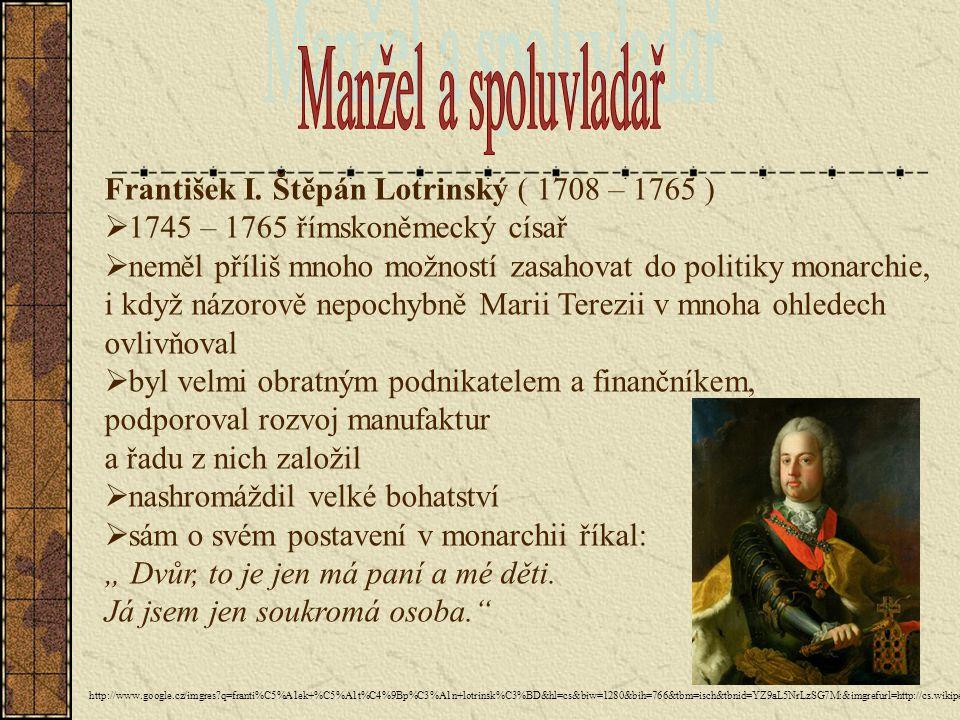 František I. Štěpán Lotrinský ( 1708 – 1765 )  1745 – 1765 římskoněmecký císař  neměl příliš mnoho možností zasahovat do politiky monarchie, i když