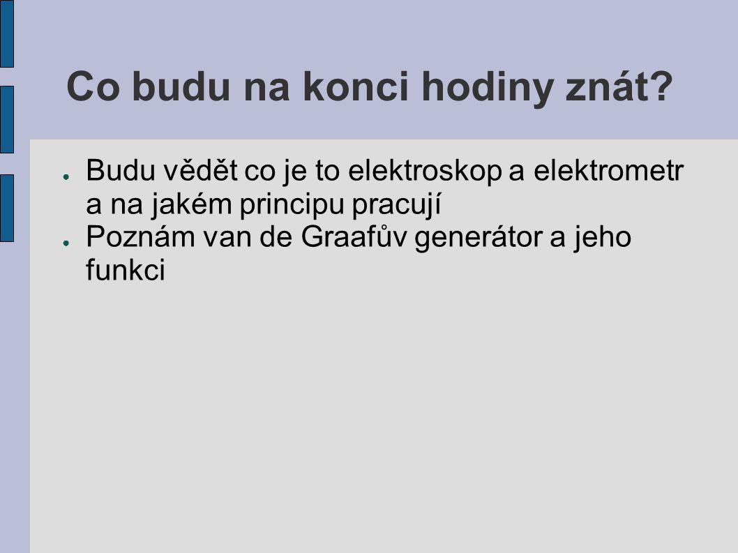 Co budu na konci hodiny znát? ● Budu vědět co je to elektroskop a elektrometr a na jakém principu pracují ● Poznám van de Graafův generátor a jeho fun
