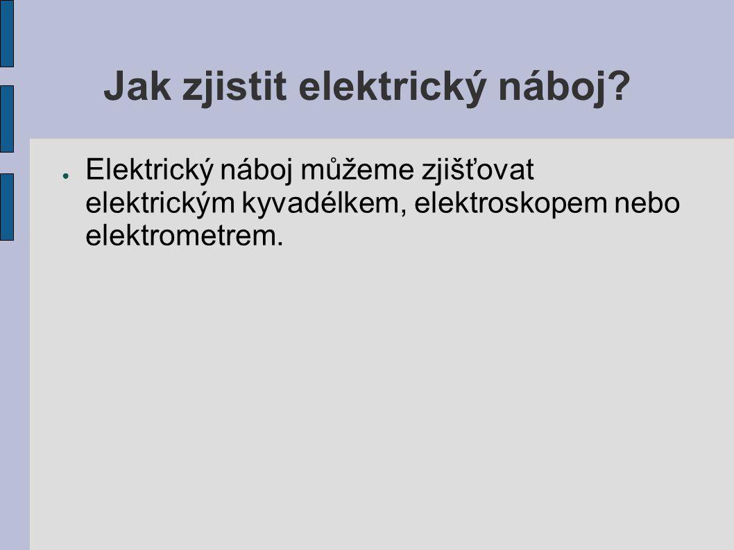 Jak zjistit elektrický náboj? ● Elektrický náboj můžeme zjišťovat elektrickým kyvadélkem, elektroskopem nebo elektrometrem.