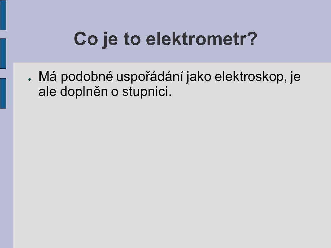 Co je to elektrometr? ● Má podobné uspořádání jako elektroskop, je ale doplněn o stupnici.