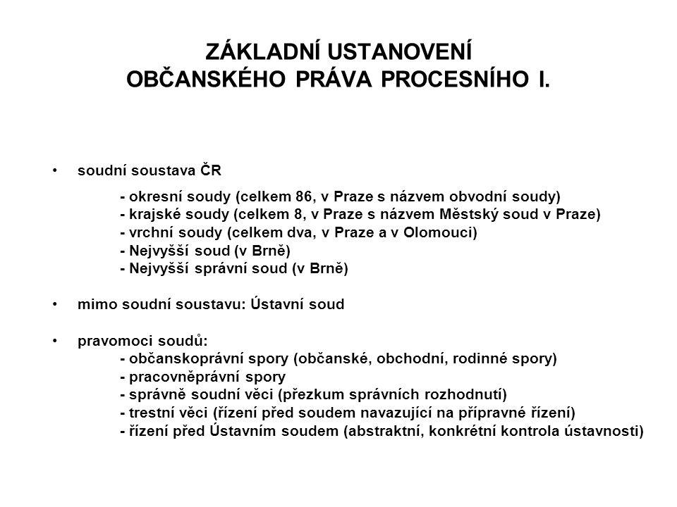 ZÁKLADNÍ USTANOVENÍ OBČANSKÉHO PRÁVA PROCESNÍHO I. soudní soustava ČR - okresní soudy (celkem 86, v Praze s názvem obvodní soudy) - krajské soudy (cel
