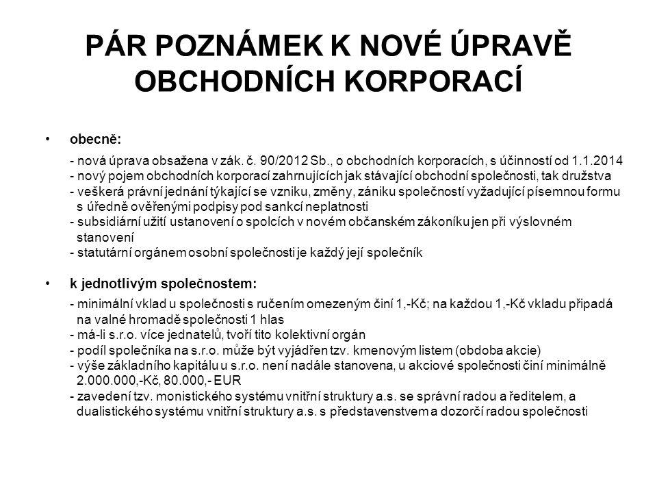 PÁR POZNÁMEK K NOVÉ ÚPRAVĚ OBCHODNÍCH KORPORACÍ obecně: - nová úprava obsažena v zák. č. 90/2012 Sb., o obchodních korporacích, s účinností od 1.1.201