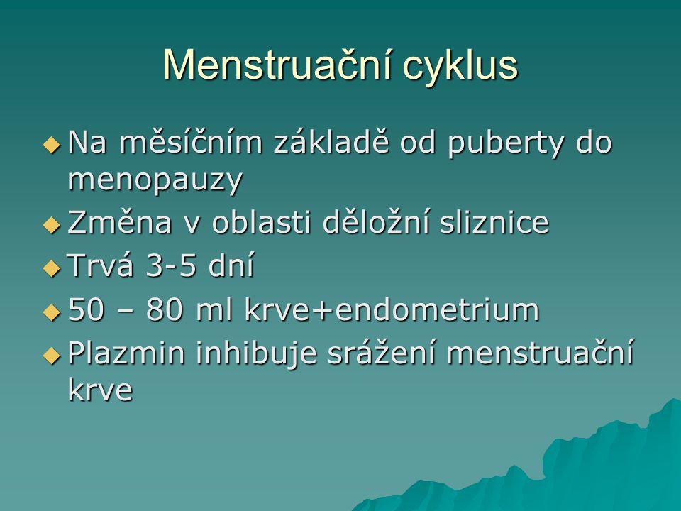 Menstruační cyklus  Na měsíčním základě od puberty do menopauzy  Změna v oblasti děložní sliznice  Trvá 3-5 dní  50 – 80 ml krve+endometrium  Pla