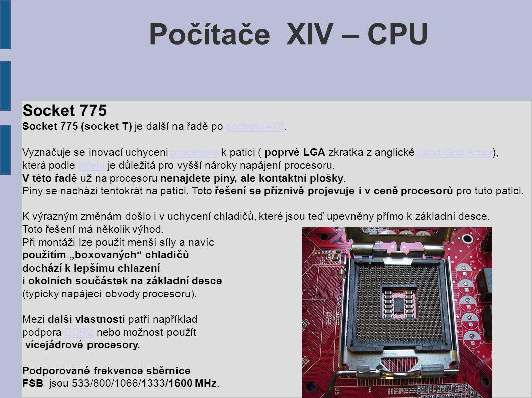 Počítače XIV – CPU Socket 775 Socket 775 (socket T) je další na řadě po socketu 478.socketu 478 Vyznačuje se inovací uchyceni procesoru k patici ( poprvé LGA zkratka z anglické Land Grid Array),procesoruLand Grid Array která podle Intelu je důležitá pro vyšší nároky napájení procesoru.Intelu V této řadě už na procesoru nenajdete piny, ale kontaktní plošky.