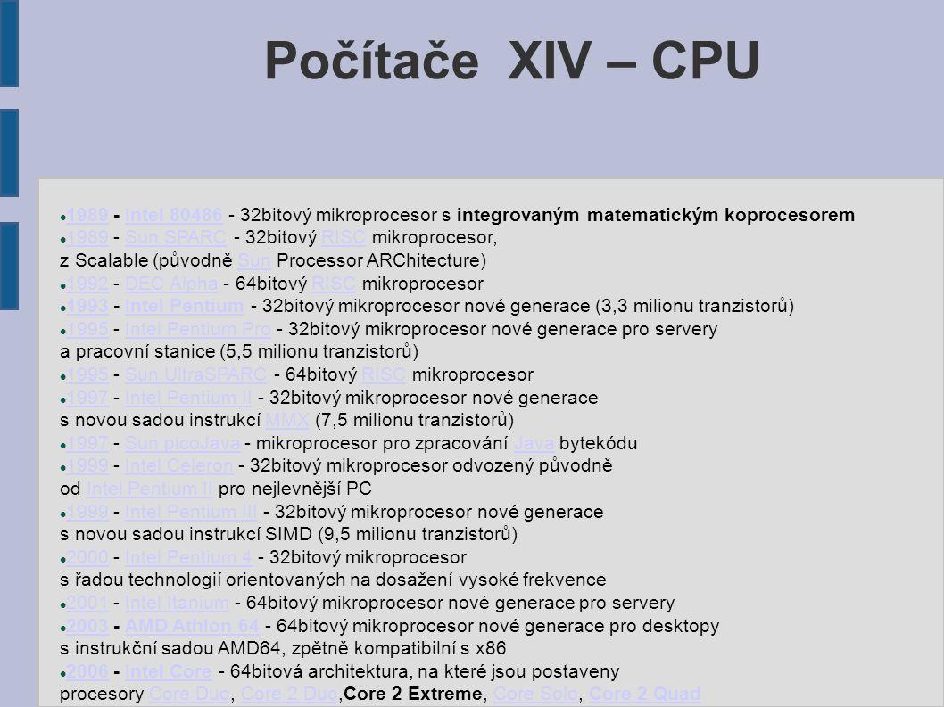 Počítače XIV – CPU 1989 - Intel 80486 - 32bitový mikroprocesor s integrovaným matematickým koprocesorem 1989Intel 80486 1989 - Sun SPARC - 32bitový RISC mikroprocesor, 1989Sun SPARCRISC z Scalable (původně Sun Processor ARChitecture)Sun 1992 - DEC Alpha - 64bitový RISC mikroprocesor 1992DEC AlphaRISC 1993 - Intel Pentium - 32bitový mikroprocesor nové generace (3,3 milionu tranzistorů) 1993Intel Pentium 1995 - Intel Pentium Pro - 32bitový mikroprocesor nové generace pro servery 1995Intel Pentium Pro a pracovní stanice (5,5 milionu tranzistorů) 1995 - Sun UltraSPARC - 64bitový RISC mikroprocesor 1995Sun UltraSPARCRISC 1997 - Intel Pentium II - 32bitový mikroprocesor nové generace 1997Intel Pentium II s novou sadou instrukcí MMX (7,5 milionu tranzistorů)MMX 1997 - Sun picoJava - mikroprocesor pro zpracování Java bytekódu 1997Sun picoJavaJava 1999 - Intel Celeron - 32bitový mikroprocesor odvozený původně 1999Intel Celeron od Intel Pentium II pro nejlevnější PCIntel Pentium II 1999 - Intel Pentium III - 32bitový mikroprocesor nové generace 1999Intel Pentium III s novou sadou instrukcí SIMD (9,5 milionu tranzistorů) 2000 - Intel Pentium 4 - 32bitový mikroprocesor 2000Intel Pentium 4 s řadou technologií orientovaných na dosažení vysoké frekvence 2001 - Intel Itanium - 64bitový mikroprocesor nové generace pro servery 2001Intel Itanium 2003 - AMD Athlon 64 - 64bitový mikroprocesor nové generace pro desktopy 2003AMD Athlon 64 s instrukční sadou AMD64, zpětně kompatibilní s x86 2006 - Intel Core - 64bitová architektura, na které jsou postaveny 2006Intel Core procesory Core Duo, Core 2 Duo,Core 2 Extreme, Core Solo, Core 2 QuadCore DuoCore 2 DuoCore SoloCore 2 Quad