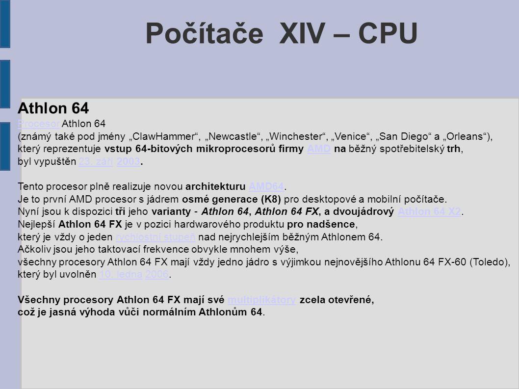 """Počítače XIV – CPU Athlon 64 ProcesorProcesor Athlon 64 (známý také pod jmény """"ClawHammer , """"Newcastle , """"Winchester , """"Venice , """"San Diego a """"Orleans ), který reprezentuje vstup 64-bitových mikroprocesorů firmy AMD na běžný spotřebitelský trh,AMD byl vypuštěn 23."""