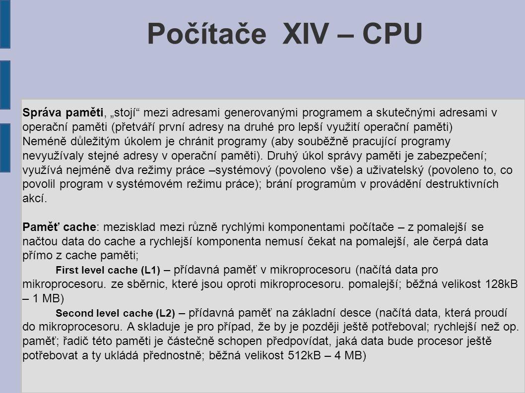 """Počítače XIV – CPU Správa paměti, """"stojí mezi adresami generovanými programem a skutečnými adresami v operační paměti (přetváří první adresy na druhé pro lepší využití operační paměti) Neméně důležitým úkolem je chránit programy (aby souběžně pracující programy nevyužívaly stejné adresy v operační paměti)."""