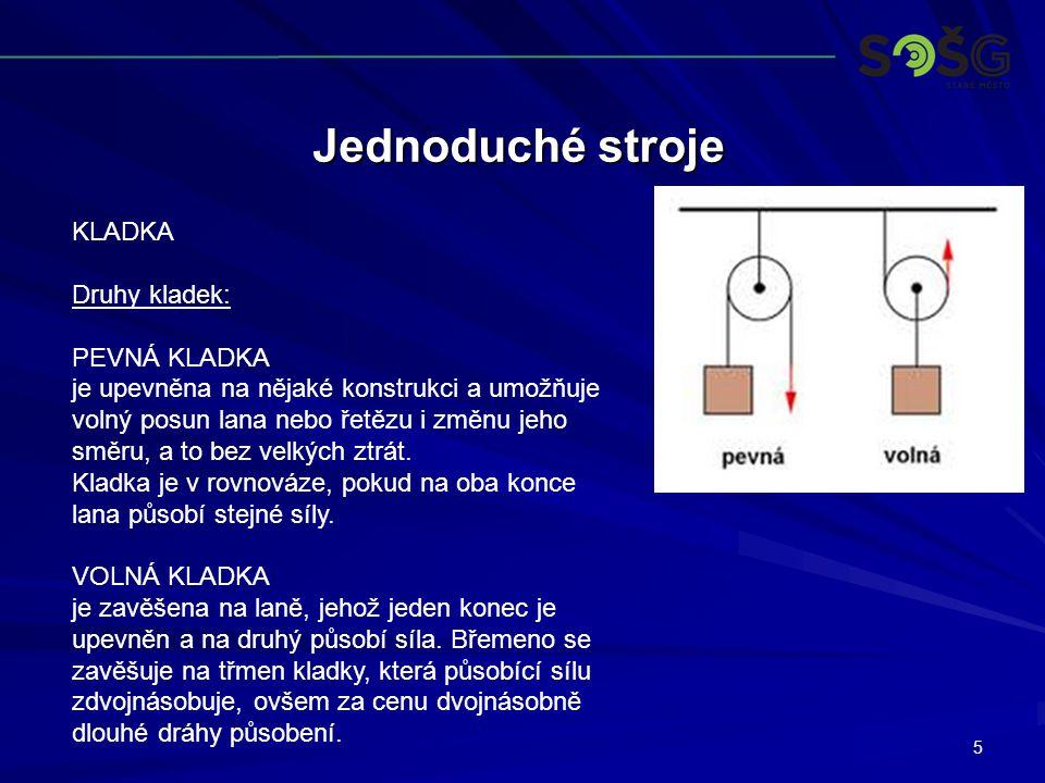 5 Jednoduché stroje KLADKA Druhy kladek: PEVNÁ KLADKA je upevněna na nějaké konstrukci a umožňuje volný posun lana nebo řetězu i změnu jeho směru, a t