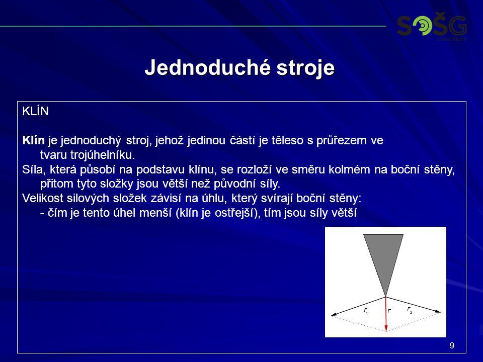 9 Jednoduché stroje KLÍN Klín je jednoduchý stroj, jehož jedinou částí je těleso s průřezem ve tvaru trojúhelníku. Síla, která působí na podstavu klín