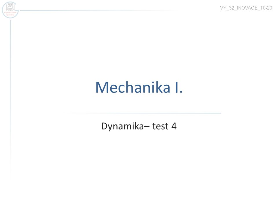 Mechanika I. Dynamika– test 4 VY_32_INOVACE_10-20