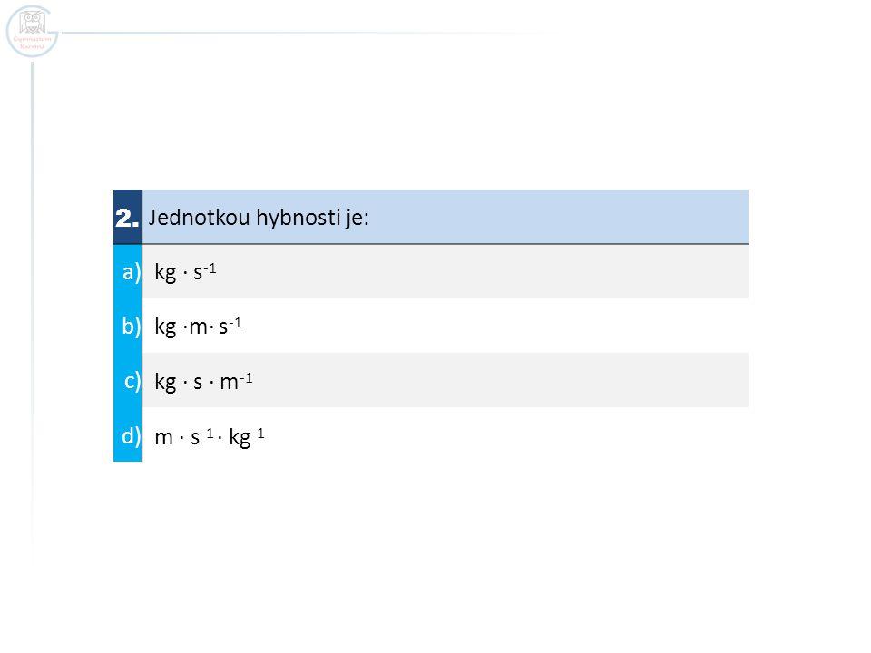 2. Jednotkou hybnosti je: a) kg ∙ s -1 b) kg ·m∙ s -1 c) kg ∙ s · m -1 d) m ∙ s -1 · kg -1