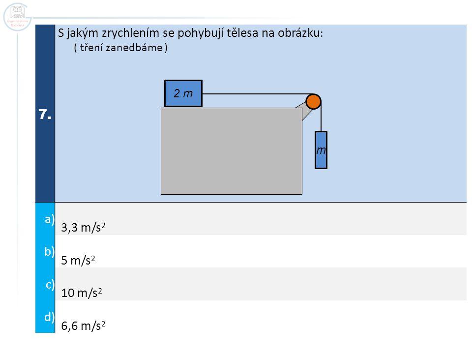 7. S jakým zrychlením se pohybují tělesa na obrázku : ( tření zanedbáme ) a) 3,3 m/s 2 b) 5 m/s 2 c) 10 m/s 2 d) 6,6 m/s 2 m 2 m