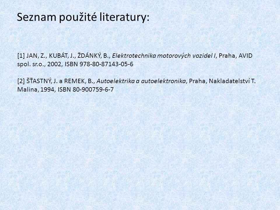 Seznam použité literatury: [1] JAN, Z., KUBÁT, J., ŽDÁNKÝ, B., Elektrotechnika motorových vozidel I, Praha, AVID spol. sr.o., 2002, ISBN 978-80-87143-