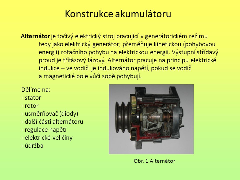 Konstrukce akumulátoru Dělíme na: - stator - rotor - usměrňovač (diody) - další části alternátoru - regulace napětí - elektrické veličiny - údržba Alternátor je točivý elektrický stroj pracující v generátorickém režimu tedy jako elektrický generátor; přeměňuje kinetickou (pohybovou energii) rotačního pohybu na elektrickou energii.