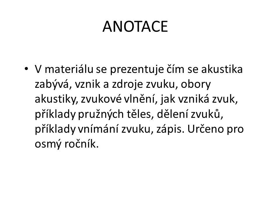 ANOTACE V materiálu se prezentuje čím se akustika zabývá, vznik a zdroje zvuku, obory akustiky, zvukové vlnění, jak vzniká zvuk, příklady pružných těl