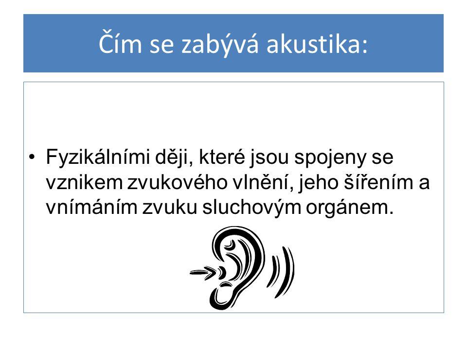 Čím se zabývá akustika: Fyzikálními ději, které jsou spojeny se vznikem zvukového vlnění, jeho šířením a vnímáním zvuku sluchovým orgánem.