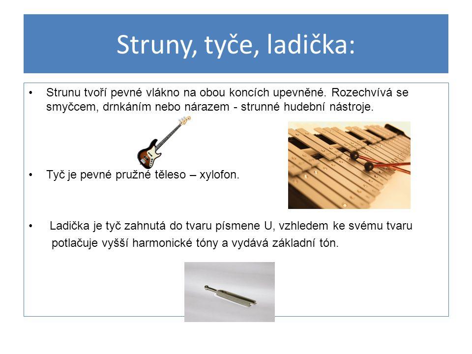 Struny, tyče, ladička: Strunu tvoří pevné vlákno na obou koncích upevněné. Rozechvívá se smyčcem, drnkáním nebo nárazem - strunné hudební nástroje. Ty