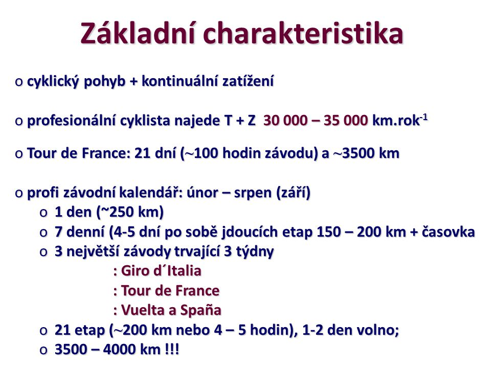 Základní charakteristika o cyklický pohyb + kontinuální zatížení o profesionální cyklista najede T + Z 30 000 – 35 000 km.rok -1 o Tour de France: 21 dní ( ~ 100 hodin závodu) a ~ 3500 km o profi závodní kalendář: únor – srpen (září) o1 den (~250 km) o7 denní (4-5 dní po sobě jdoucích etap 150 – 200 km + časovka o3 největší závody trvající 3 týdny : Giro d´Italia : Tour de France : Tour de France : Vuelta a Spaña o21 etap ( ~ 200 km nebo 4 – 5 hodin), 1-2 den volno; o3500 – 4000 km !!!