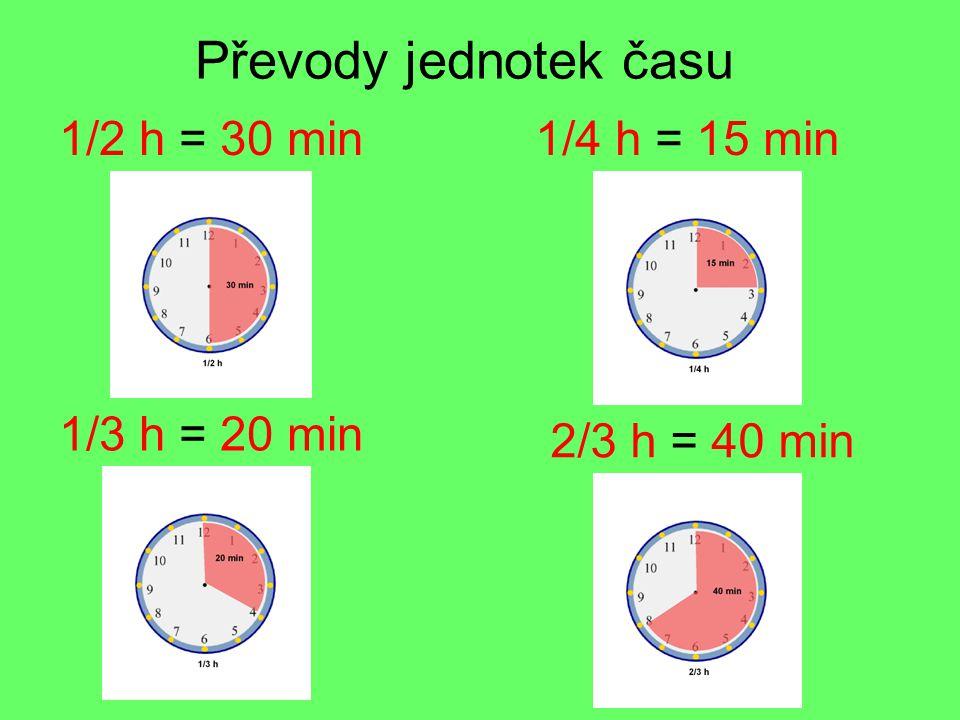 Převody jednotek času 1/2 h = 30 min 1/3 h = 20 min 1/4 h = 15 min 2/3 h = 40 min
