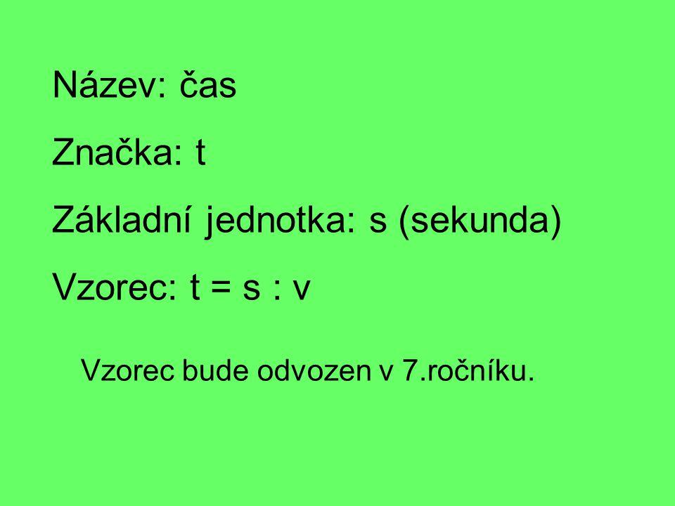 Název: čas Značka: t Základní jednotka: s (sekunda) Vzorec: t = s : v Vzorec bude odvozen v 7.ročníku.