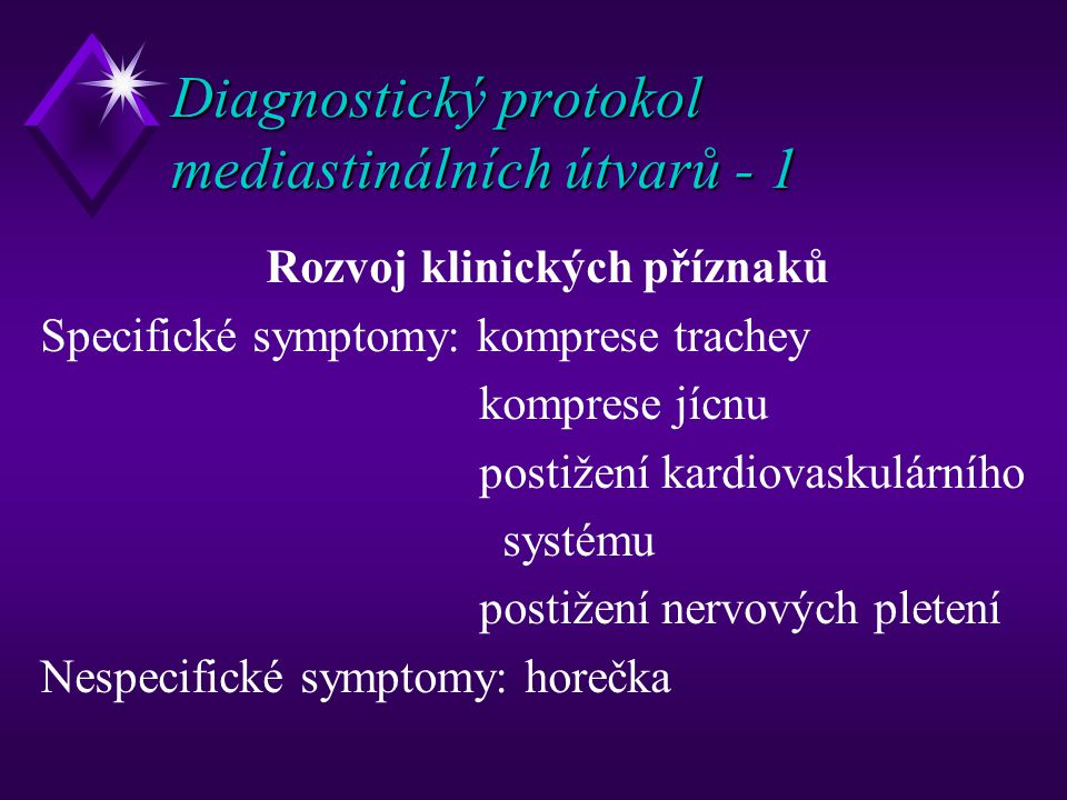 Diagnostický protokol mediastinálních útvarů - 1 Rozvoj klinických příznaků Specifické symptomy: komprese trachey komprese jícnu postižení kardiovaskulárního systému postižení nervových pletení Nespecifické symptomy: horečka