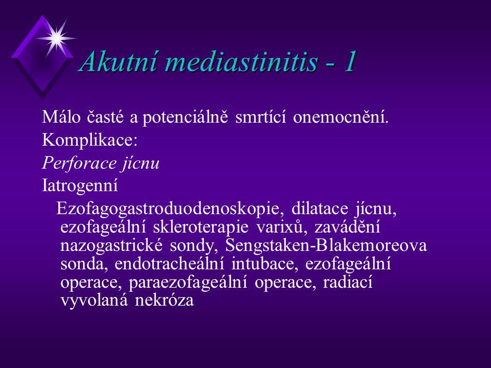 Akutní mediastinitis - 1 Málo časté a potenciálně smrtící onemocnění. Komplikace: Perforace jícnu Iatrogenní Ezofagogastroduodenoskopie, dilatace jícn