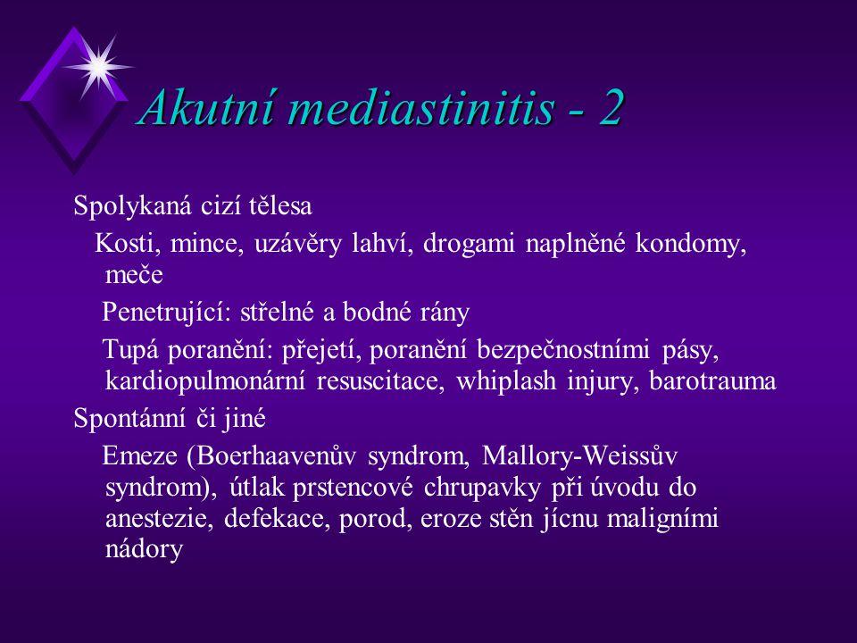 Akutní mediastinitis - 2 Spolykaná cizí tělesa Kosti, mince, uzávěry lahví, drogami naplněné kondomy, meče Penetrující: střelné a bodné rány Tupá poranění: přejetí, poranění bezpečnostními pásy, kardiopulmonární resuscitace, whiplash injury, barotrauma Spontánní či jiné Emeze (Boerhaavenův syndrom, Mallory-Weissův syndrom), útlak prstencové chrupavky při úvodu do anestezie, defekace, porod, eroze stěn jícnu maligními nádory