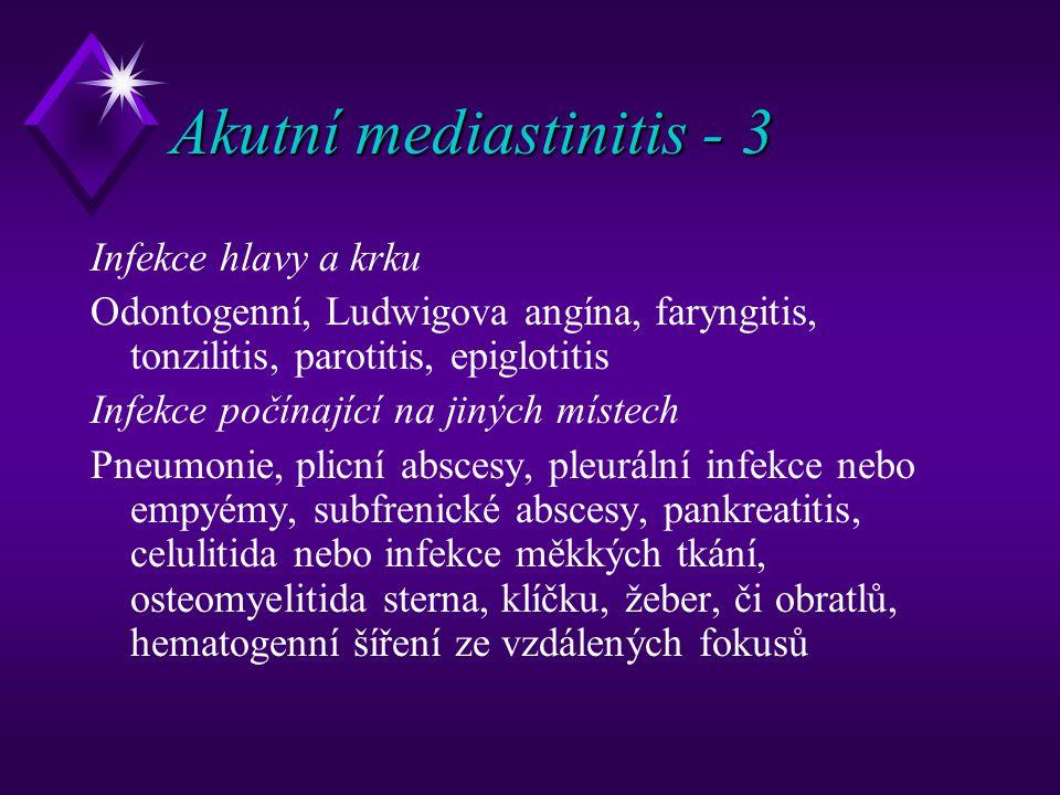 Akutní mediastinitis - 3 Infekce hlavy a krku Odontogenní, Ludwigova angína, faryngitis, tonzilitis, parotitis, epiglotitis Infekce počínající na jiných místech Pneumonie, plicní abscesy, pleurální infekce nebo empyémy, subfrenické abscesy, pankreatitis, celulitida nebo infekce měkkých tkání, osteomyelitida sterna, klíčku, žeber, či obratlů, hematogenní šíření ze vzdálených fokusů