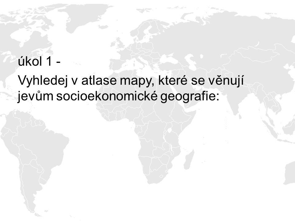 úkol 1 - Vyhledej v atlase mapy, které se věnují jevům socioekonomické geografie: