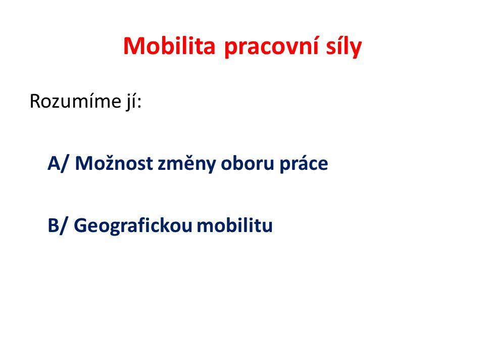Mobilita pracovní síly Rozumíme jí: A/ Možnost změny oboru práce B/ Geografickou mobilitu