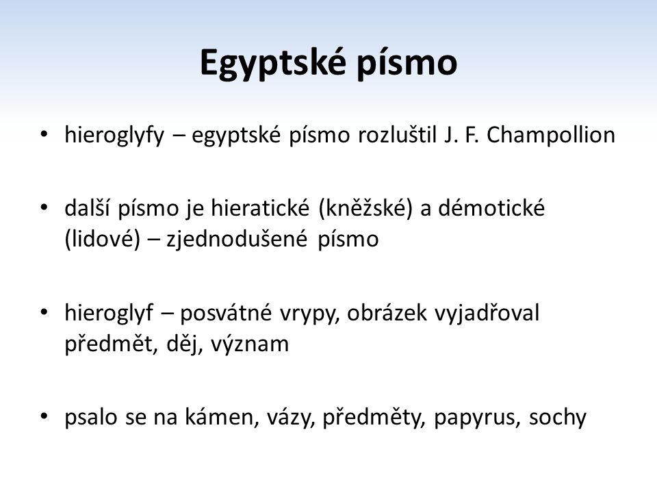 Egyptské písmo hieroglyfy – egyptské písmo rozluštil J. F. Champollion další písmo je hieratické (kněžské) a démotické (lidové) – zjednodušené písmo h