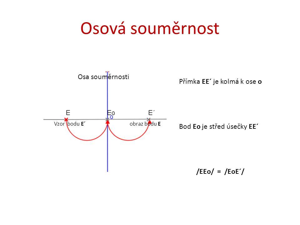 Osová souměrnost Vzor bodu E´ obraz bodu E Osa souměrnosti Přímka EE´ je kolmá k ose o Bod Eo je střed úsečky EE´ /EEo/ = /EoE´/